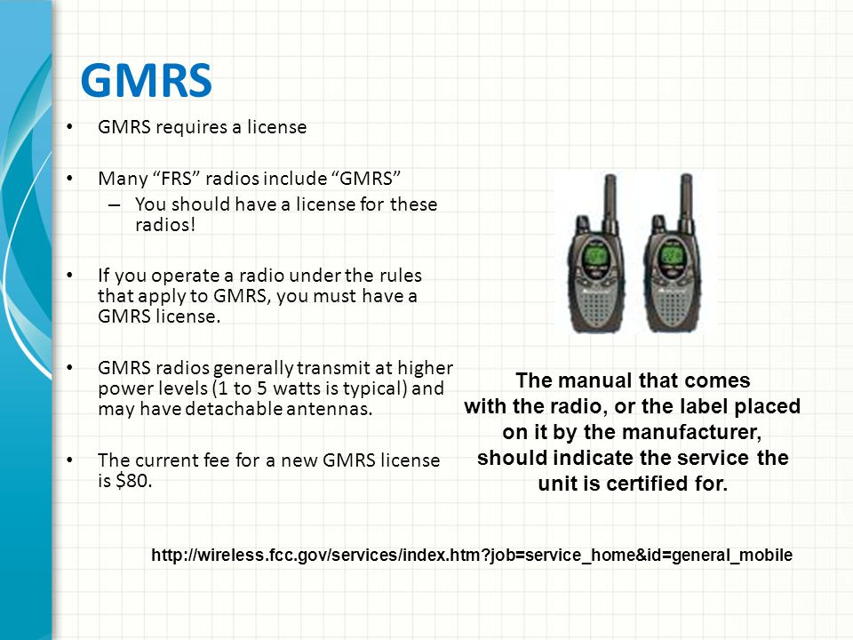 General Mobile Radio Service (GMRS) 15 UHF frequencies between 462.5625 and 462.7250 MHz – Eight are paired with matching repeater inputs five MHz higher – 7 interstitial channels are shared with FRS – Power is limited to 50 watts Except on interstitial channels, 5 watts There is no frequency coordination – Users must cooperate locally to effectively use channels CTCSS codes are the same as for FRS FM voice operation is permitted – Digital modes and phone patches are not 462.675 MHz is recognized for emergency and travel information use – Monitored by many REACT teams nationwide