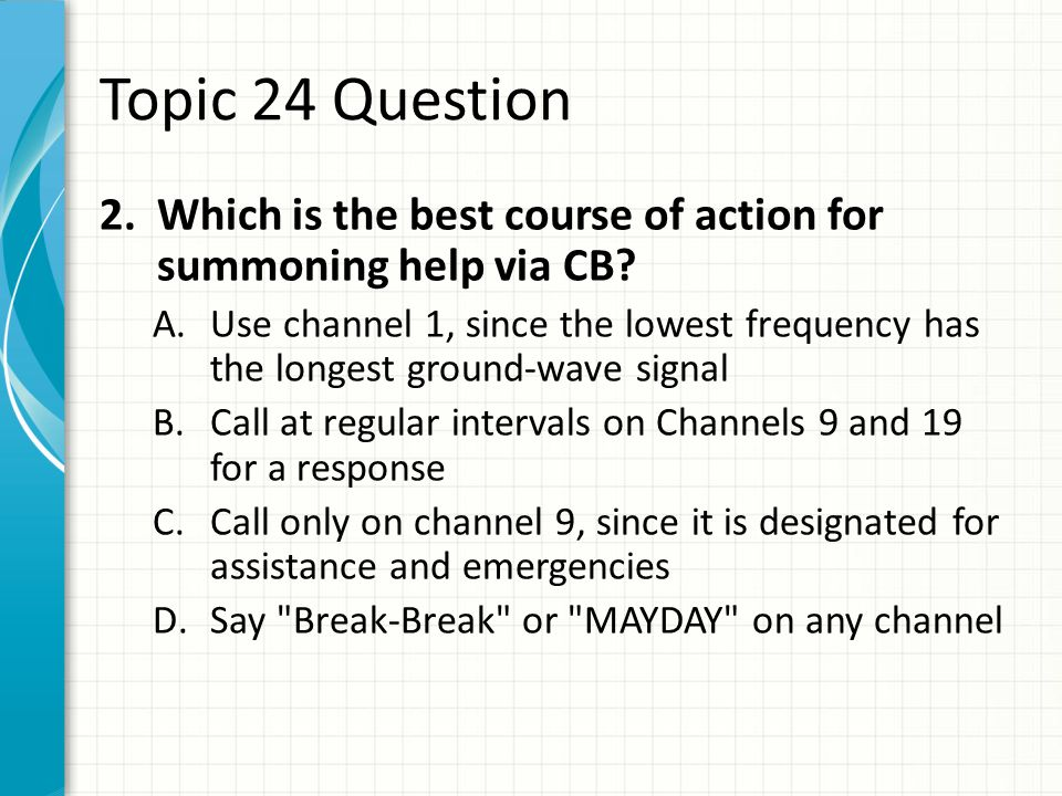 "Topic 24 Question 1.Which can you NOT use to identify your transmissions on Citizens' Band radio? A.Your Amateur call B.Your ""handle"" C.A self-assigne"