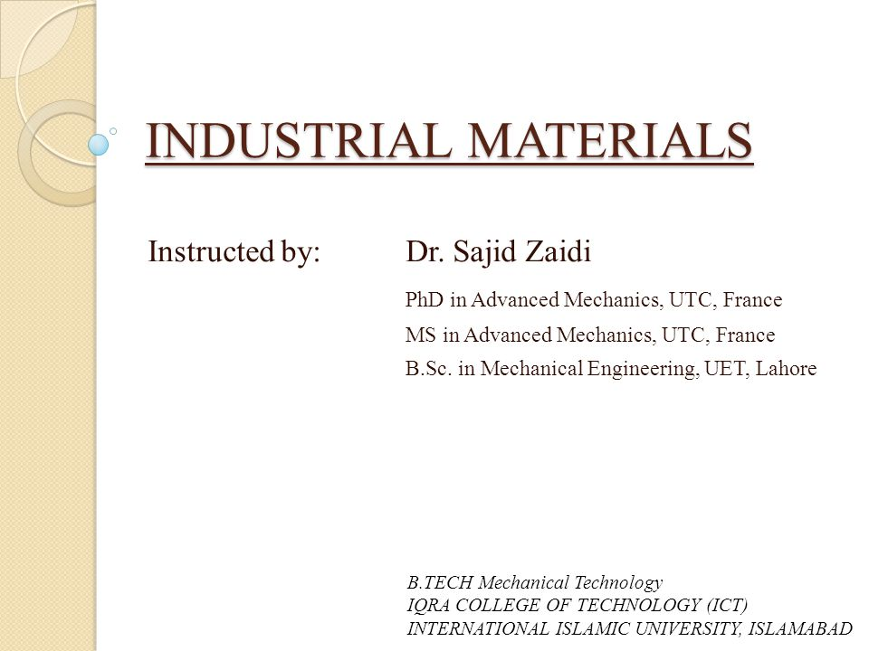 INDUSTRIAL MATERIALS Instructed by: Dr. Sajid Zaidi PhD in Advanced Mechanics, UTC, France MS in Advanced Mechanics, UTC, France B.Sc. in Mechanical E