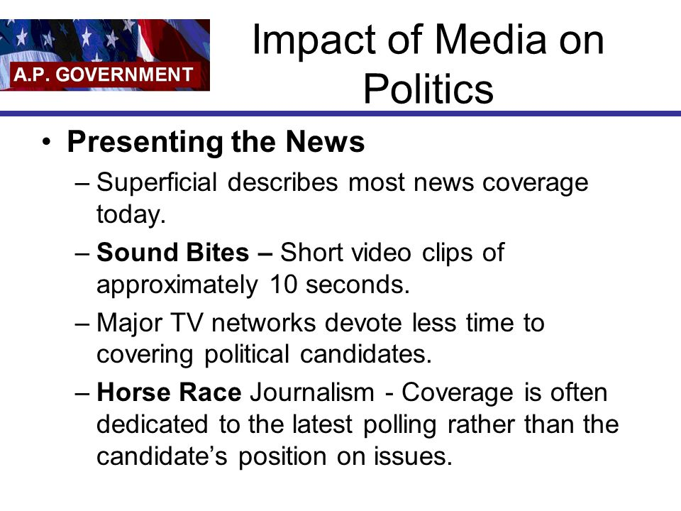 Impact of Media on Politics Presenting the News –Superficial describes most news coverage today.