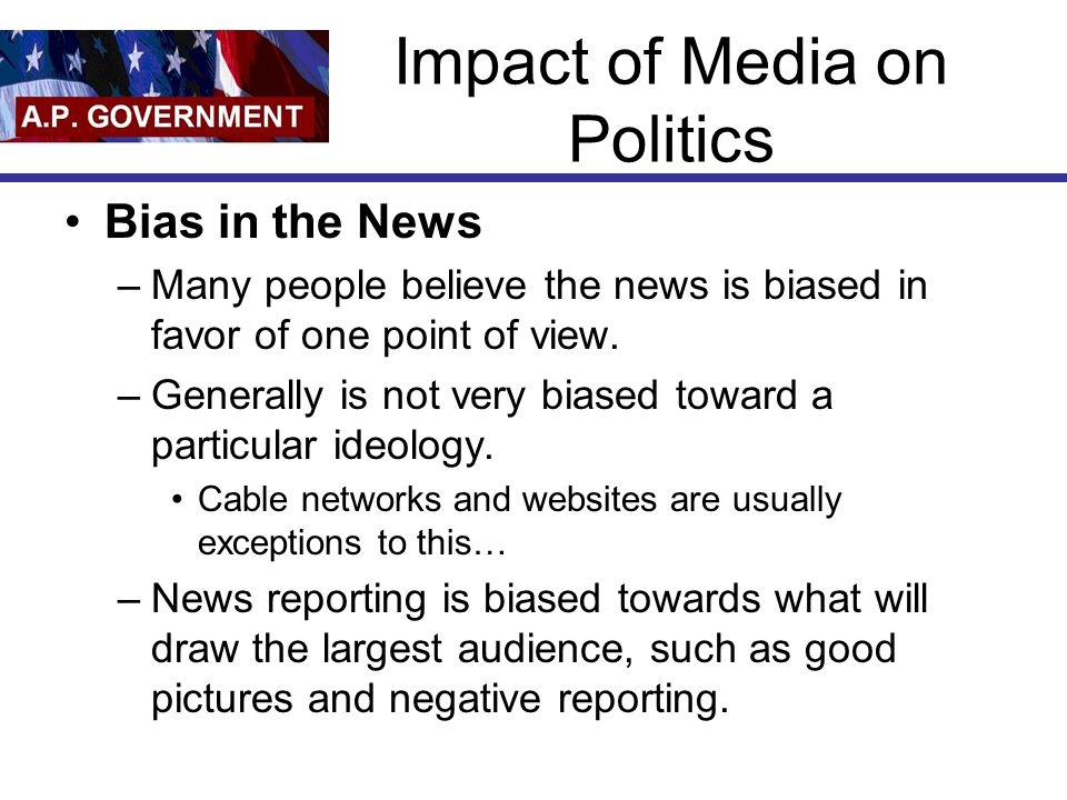 Impact of Media on Politics Bias in the News –Many people believe the news is biased in favor of one point of view.