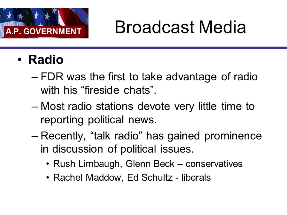 Broadcast Media Radio –FDR was the first to take advantage of radio with his fireside chats .