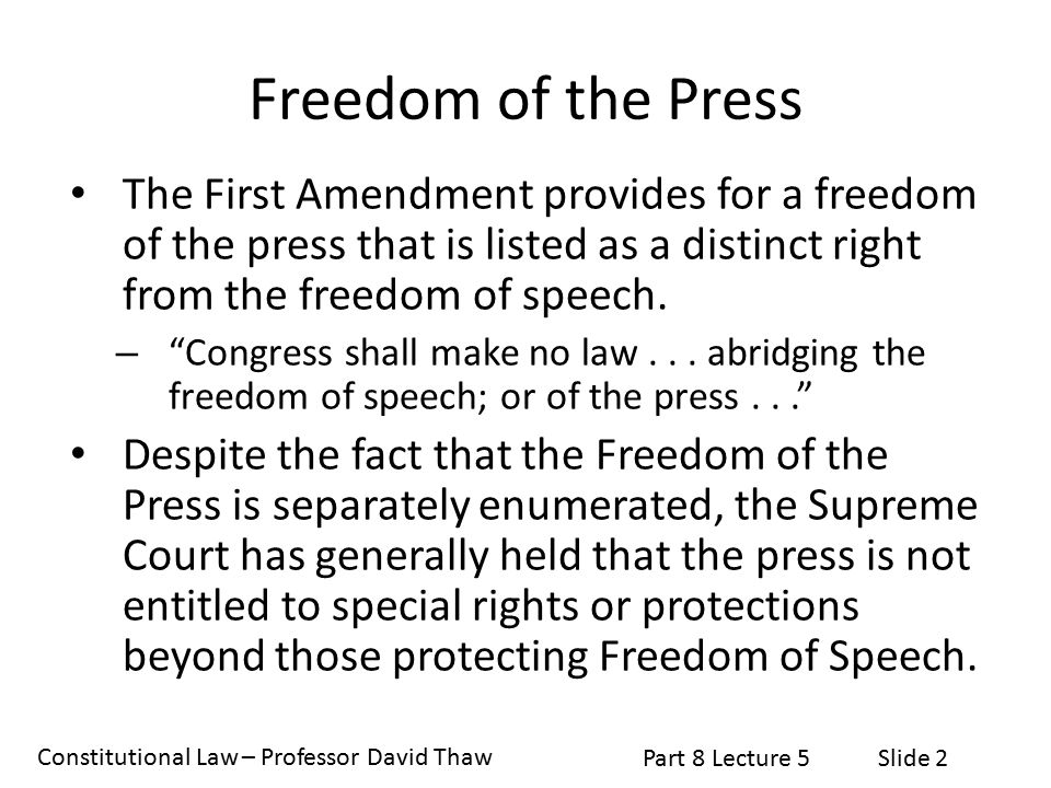 Constitutional Law – Professor David Thaw Part 8 Lecture 5Slide 2 Freedom of the Press The First Amendment provides for a freedom of the press that is