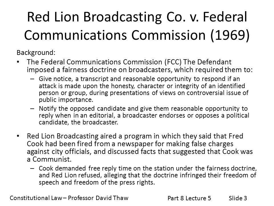 Constitutional Law – Professor David Thaw Part 8 Lecture 5Slide 3 Red Lion Broadcasting Co. v. Federal Communications Commission (1969) Background: Th