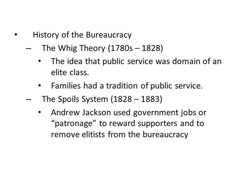 History of the Bureaucracy – The Whig Theory (1780s – 1828) The idea that public service was domain of an elite class. Families had a tradition of pub