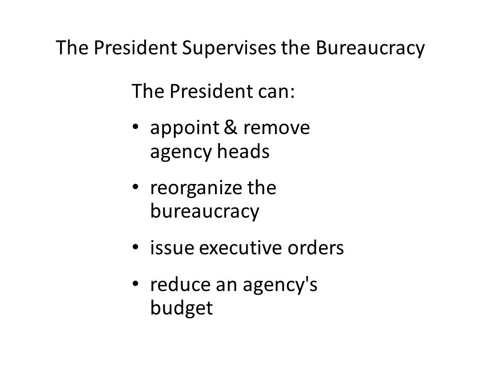 The President Supervises the Bureaucracy The President can: appoint & remove agency heads reorganize the bureaucracy issue executive orders reduce an
