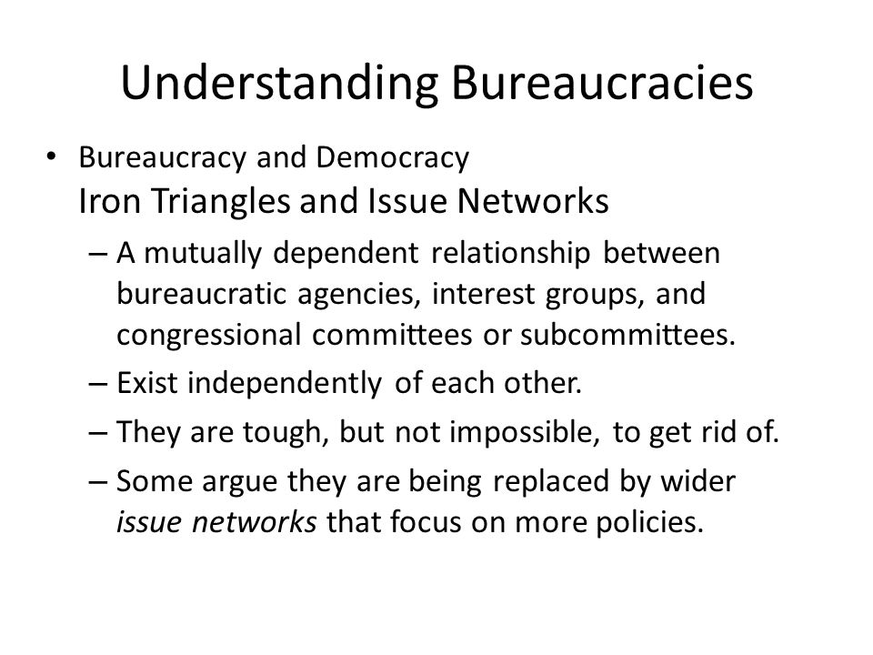 Understanding Bureaucracies Bureaucracy and Democracy Iron Triangles and Issue Networks – A mutually dependent relationship between bureaucratic agenc