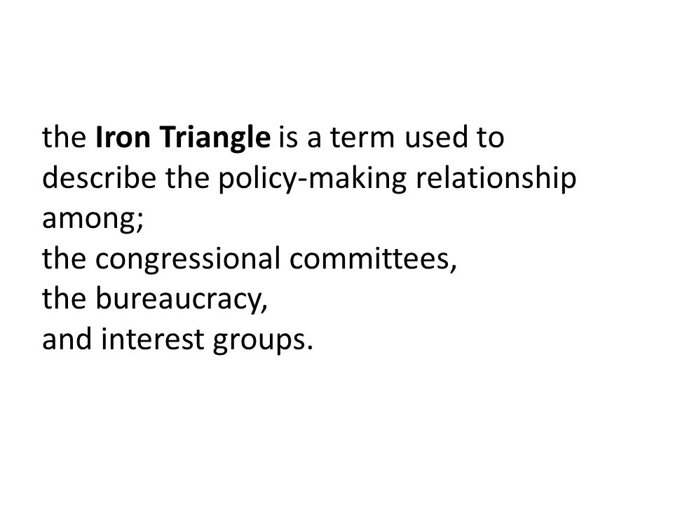 the Iron Triangle is a term used to describe the policy-making relationship among; the congressional committees, the bureaucracy, and interest groups.