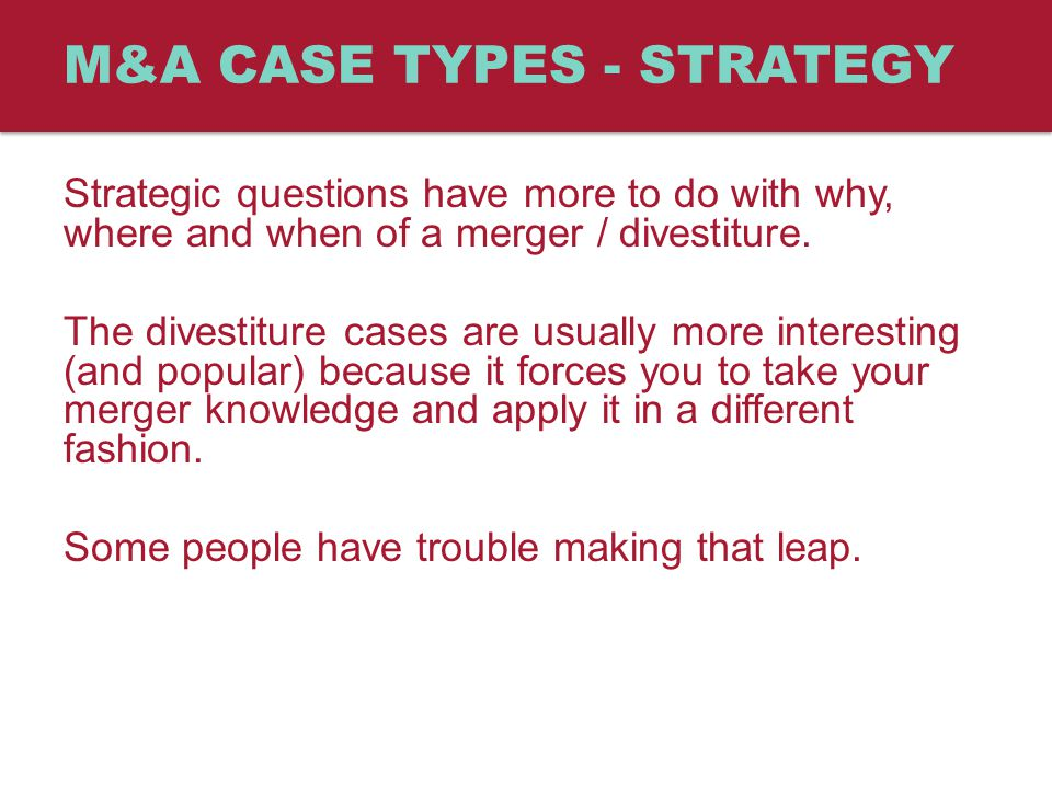M&A CASE TYPES - STRATEGY Strategic questions have more to do with why, where and when of a merger / divestiture.