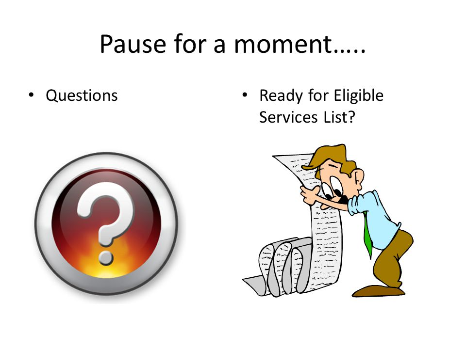Pause for a moment….. Questions Ready for Eligible Services List?