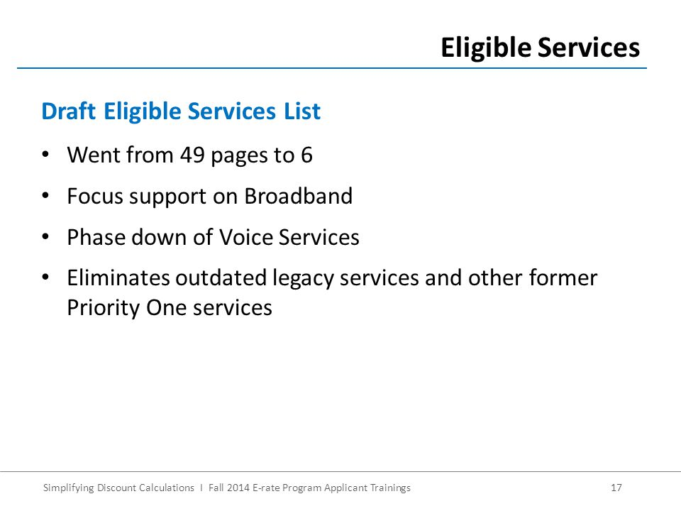Simplifying Discount Calculations I Fall 2014 E-rate Program Applicant Trainings17 Went from 49 pages to 6 Focus support on Broadband Phase down of Voice Services Eliminates outdated legacy services and other former Priority One services Eligible Services Draft Eligible Services List