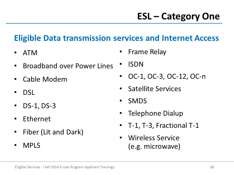 Eligible Services I Fall 2014 E-rate Program Applicant Trainings 18 ATM Broadband over Power Lines Cable Modem DSL DS-1, DS-3 Ethernet Fiber (Lit and Dark) MPLS ESL – Category One Frame Relay ISDN OC-1, OC-3, OC-12, OC-n Satellite Services SMDS Telephone Dialup T-1, T-3, Fractional T-1 Wireless Service (e.g.