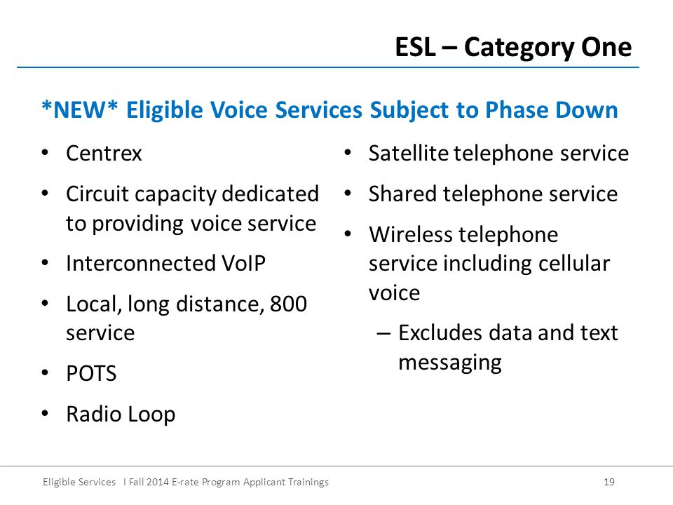 Eligible Services I Fall 2014 E-rate Program Applicant Trainings 19 Centrex Circuit capacity dedicated to providing voice service Interconnected VoIP Local, long distance, 800 service POTS Radio Loop ESL – Category One Satellite telephone service Shared telephone service Wireless telephone service including cellular voice – Excludes data and text messaging *NEW* Eligible Voice Services Subject to Phase Down