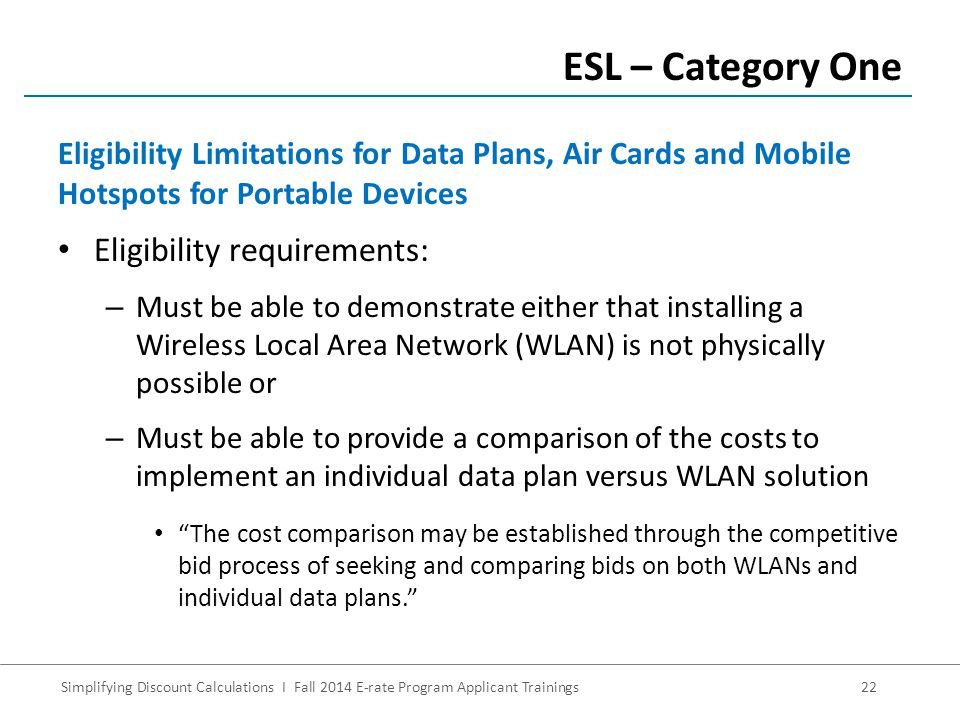 Simplifying Discount Calculations I Fall 2014 E-rate Program Applicant Trainings22 Eligibility requirements: – Must be able to demonstrate either that installing a Wireless Local Area Network (WLAN) is not physically possible or – Must be able to provide a comparison of the costs to implement an individual data plan versus WLAN solution The cost comparison may be established through the competitive bid process of seeking and comparing bids on both WLANs and individual data plans. ESL – Category One Eligibility Limitations for Data Plans, Air Cards and Mobile Hotspots for Portable Devices