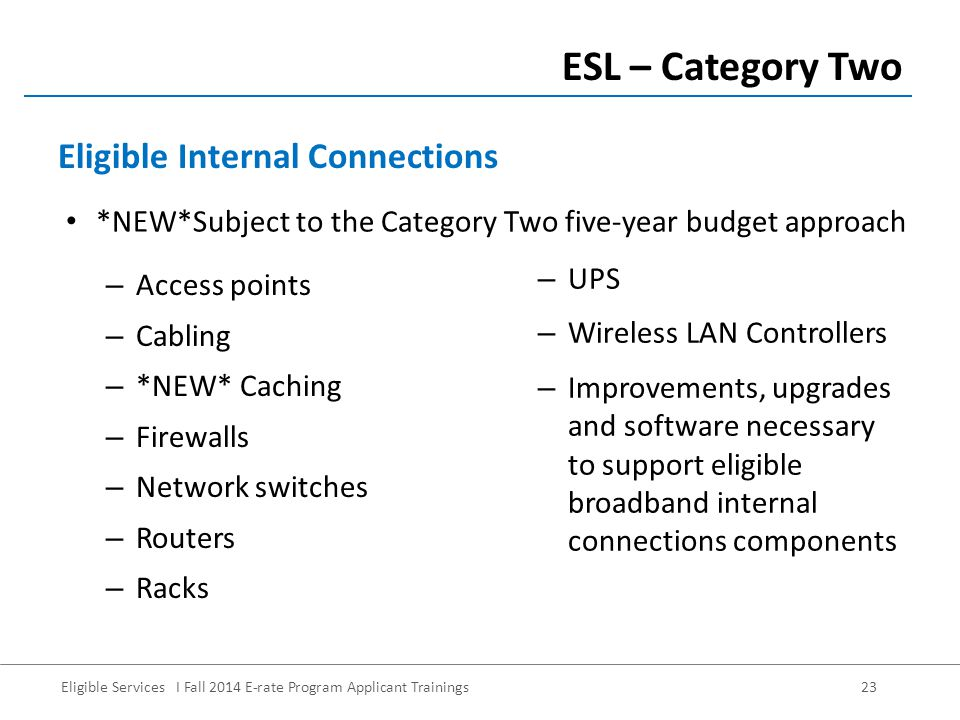 Eligible Services I Fall 2014 E-rate Program Applicant Trainings 23 – Access points – Cabling – *NEW* Caching – Firewalls – Network switches – Routers