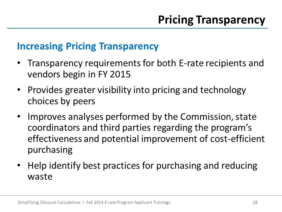 Simplifying Discount Calculations I Fall 2014 E-rate Program Applicant Trainings28 Transparency requirements for both E-rate recipients and vendors begin in FY 2015 Provides greater visibility into pricing and technology choices by peers Improves analyses performed by the Commission, state coordinators and third parties regarding the program's effectiveness and potential improvement of cost-efficient purchasing Help identify best practices for purchasing and reducing waste Pricing Transparency Increasing Pricing Transparency