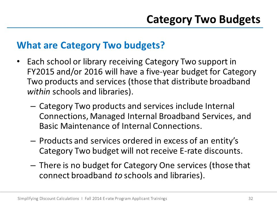 Simplifying Discount Calculations I Fall 2014 E-rate Program Applicant Trainings32 Each school or library receiving Category Two support in FY2015 and/or 2016 will have a five-year budget for Category Two products and services (those that distribute broadband within schools and libraries).