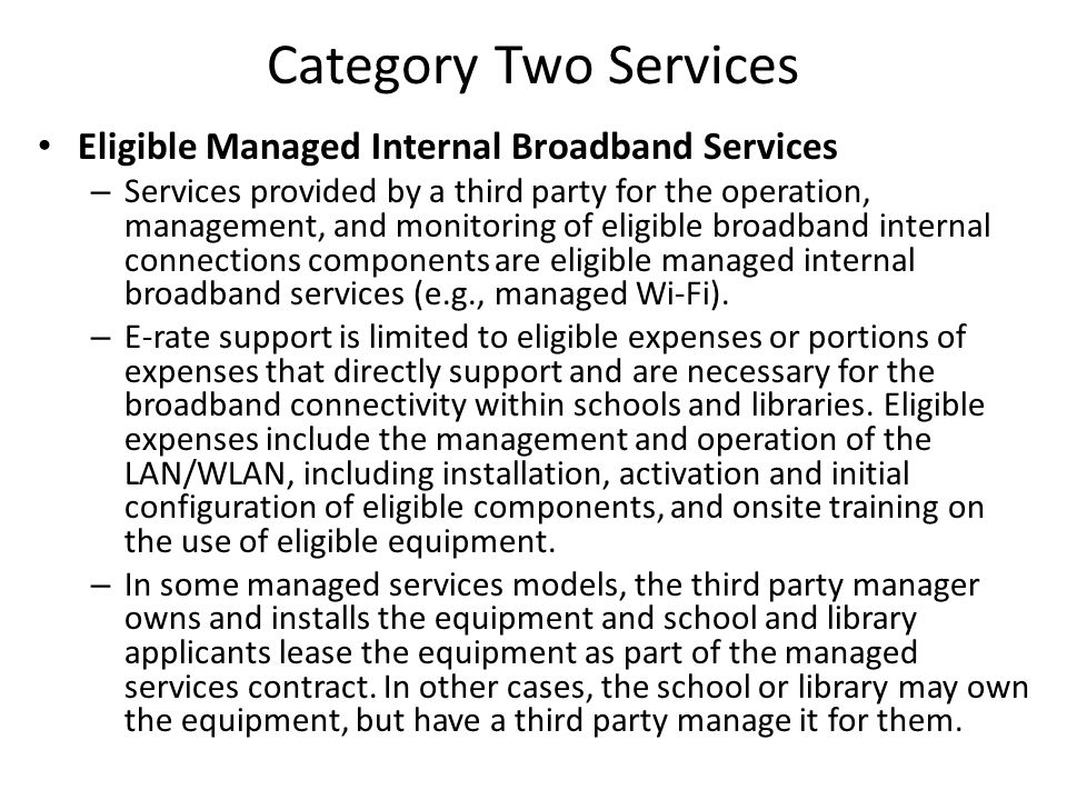 Category Two Services Eligible Managed Internal Broadband Services – Services provided by a third party for the operation, management, and monitoring of eligible broadband internal connections components are eligible managed internal broadband services (e.g., managed Wi-Fi).