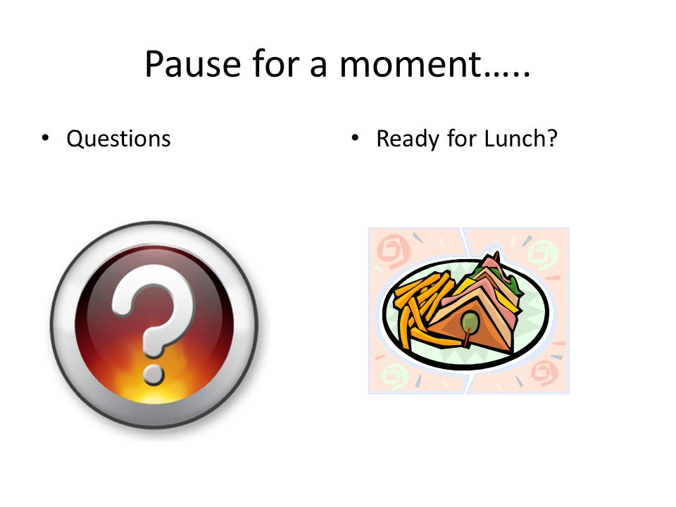 Pause for a moment….. Questions Ready for Lunch?