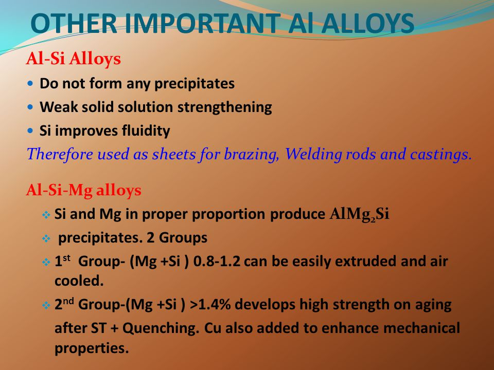 OTHER IMPORTANT Al ALLOYS Al-Si Alloys Do not form any precipitates Weak solid solution strengthening Si improves fluidity Therefore used as sheets fo