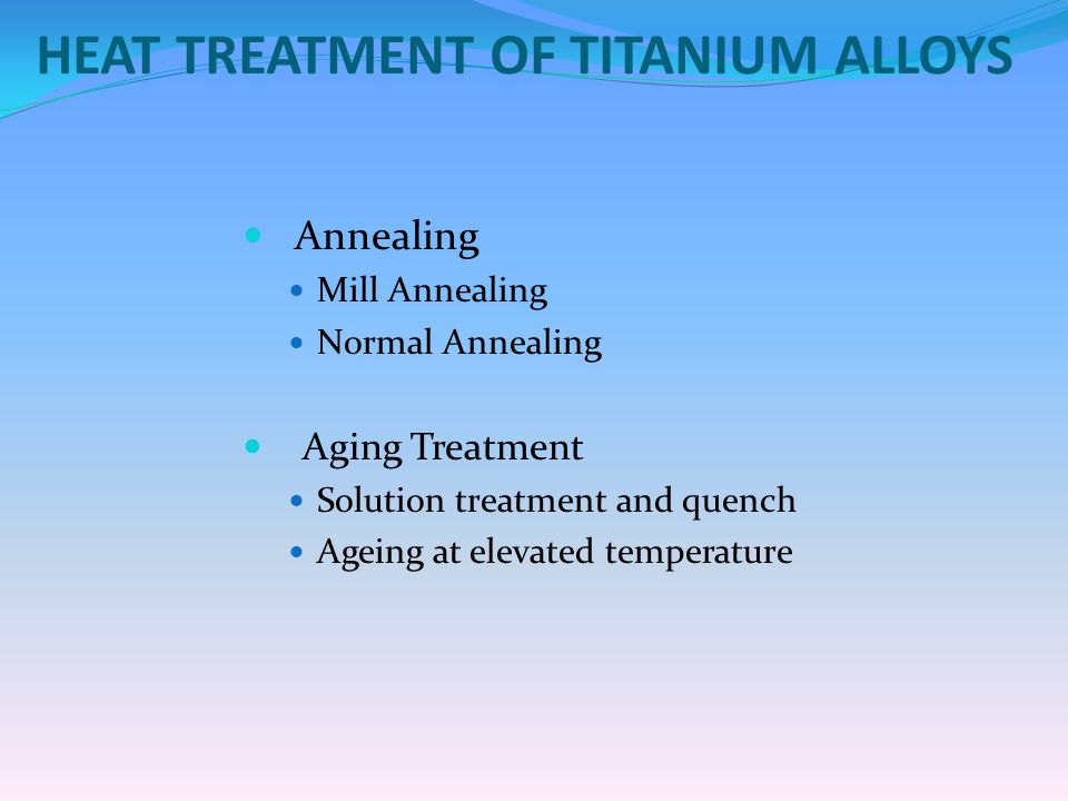 HEAT TREATMENT OF TITANIUM ALLOYS Annealing Mill Annealing Normal Annealing Aging Treatment Solution treatment and quench Ageing at elevated temperatu