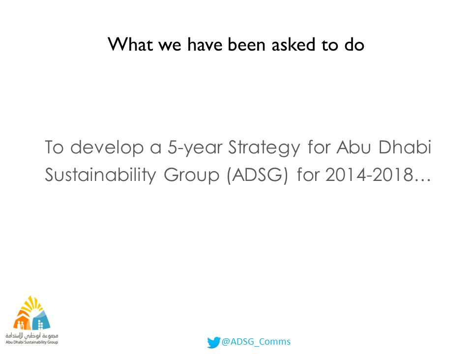 ADSG Declaration We, the undersigned, Abu Dhabi Sustainability Group founding members Hereby declare our commitment to work together in adopting sustainability as the fundamental approach in developing and executing strategic policies and using integrated management of our economic, environmental and social performance for the purpose of realising the vision of H.