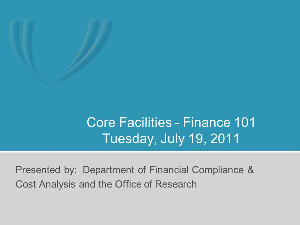 Core Facilities - Finance 101 Tuesday, July 19, 2011 Presented by: Department of Financial Compliance & Cost Analysis and the Office of Research