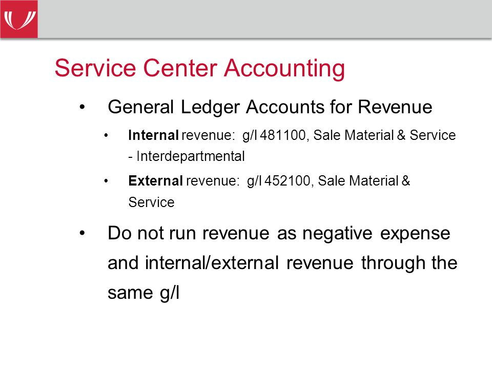 Service Center Accounting General Ledger Accounts for Revenue Internal revenue: g/l , Sale Material & Service - Interdepartmental External revenue: g/l , Sale Material & Service Do not run revenue as negative expense and internal/external revenue through the same g/l