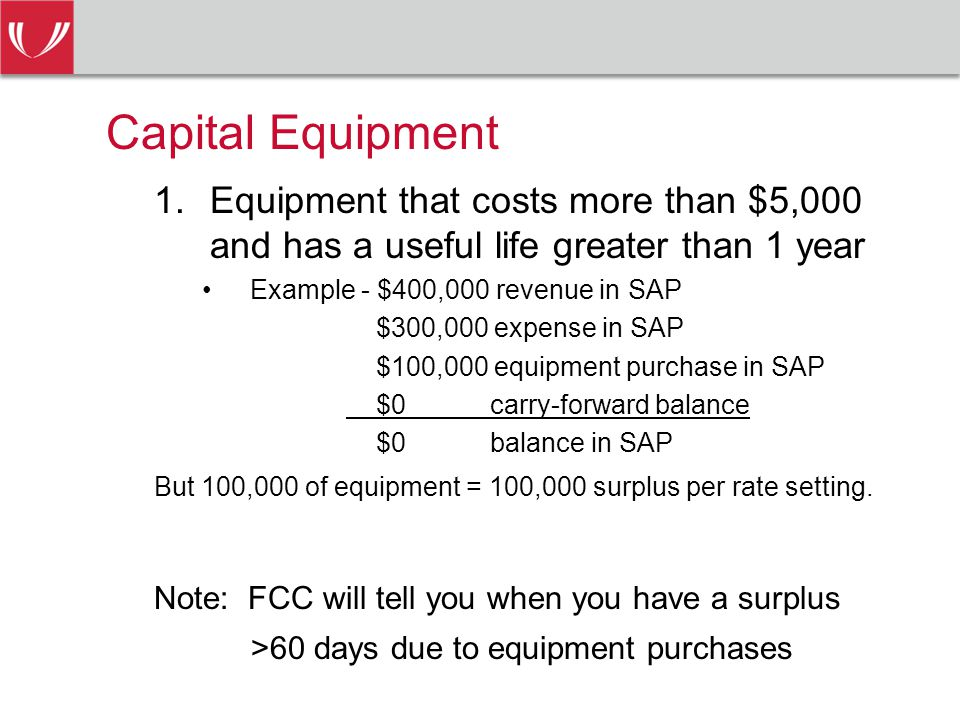 Capital Equipment 1.Equipment that costs more than $5,000 and has a useful life greater than 1 year Example - $400,000 revenue in SAP $300,000 expense in SAP $100,000 equipment purchase in SAP $0carry-forward balance $0balance in SAP But 100,000 of equipment = 100,000 surplus per rate setting.