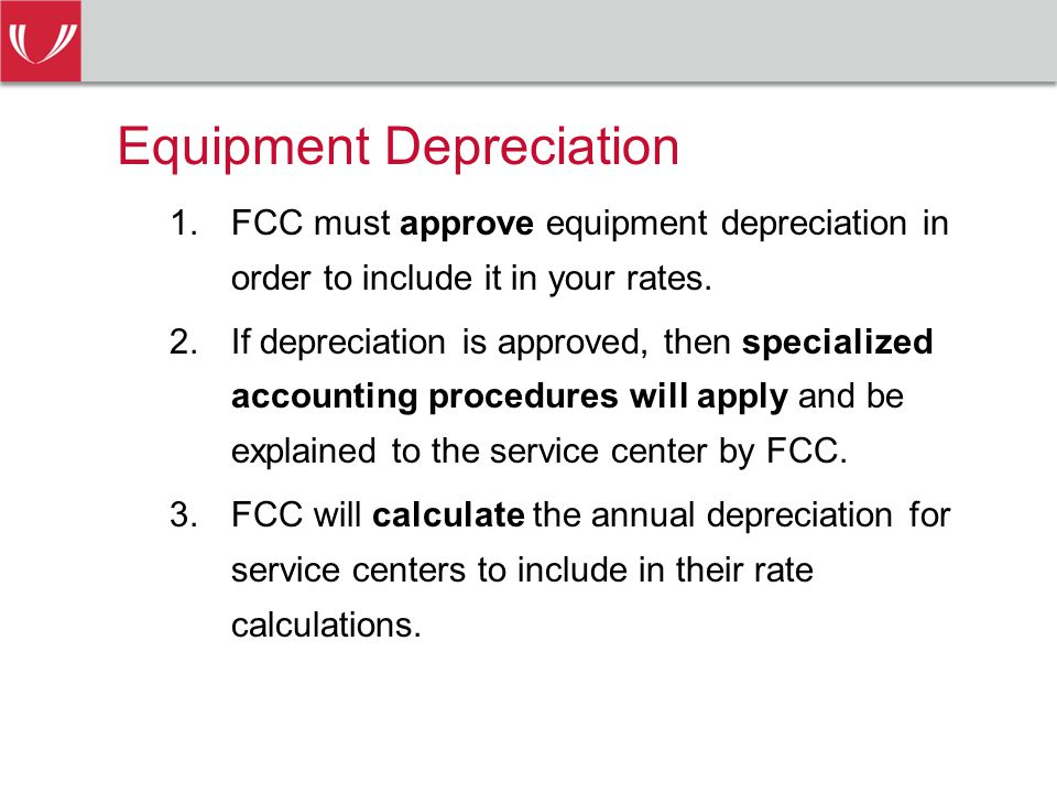 Equipment Depreciation 1.FCC must approve equipment depreciation in order to include it in your rates.