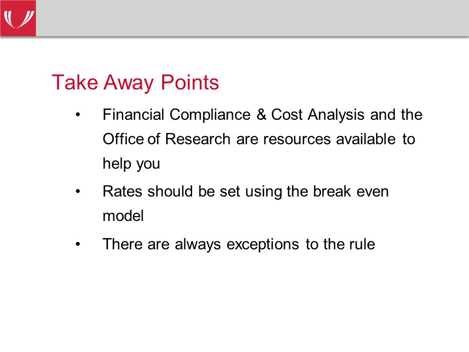 Take Away Points Financial Compliance & Cost Analysis and the Office of Research are resources available to help you Rates should be set using the break even model There are always exceptions to the rule