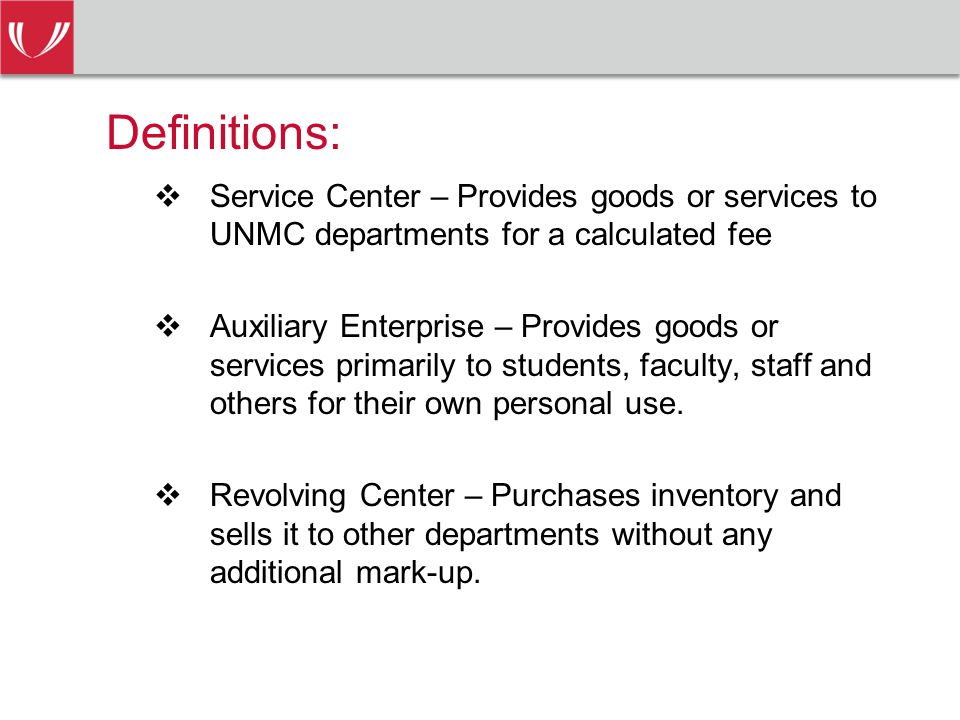 Definitions:  Service Center – Provides goods or services to UNMC departments for a calculated fee  Auxiliary Enterprise – Provides goods or services primarily to students, faculty, staff and others for their own personal use.