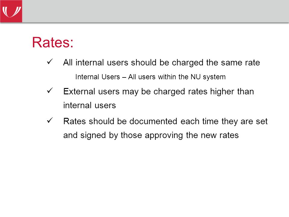Rates: All internal users should be charged the same rate Internal Users – All users within the NU system External users may be charged rates higher than internal users Rates should be documented each time they are set and signed by those approving the new rates