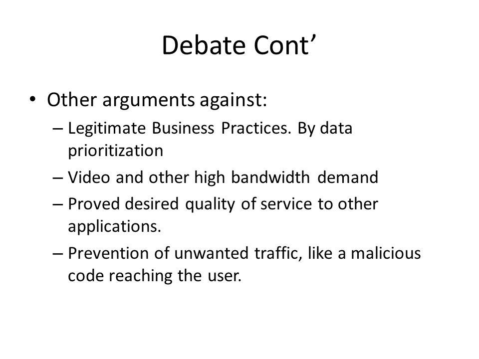 Debate Cont' Other arguments against: – Legitimate Business Practices. By data prioritization – Video and other high bandwidth demand – Proved desired