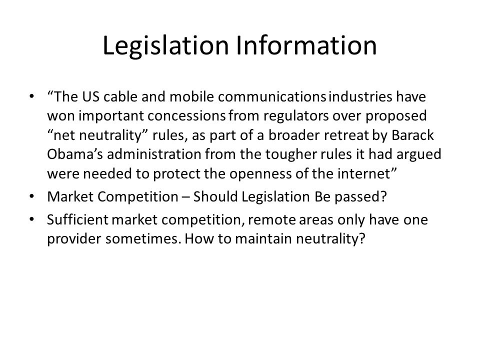Legislation Information The US cable and mobile communications industries have won important concessions from regulators over proposed net neutrality rules, as part of a broader retreat by Barack Obama's administration from the tougher rules it had argued were needed to protect the openness of the internet Market Competition – Should Legislation Be passed.