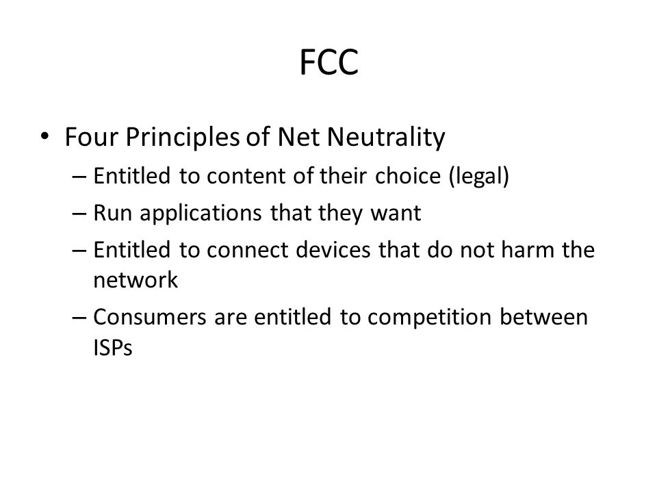 FCC Four Principles of Net Neutrality – Entitled to content of their choice (legal) – Run applications that they want – Entitled to connect devices that do not harm the network – Consumers are entitled to competition between ISPs