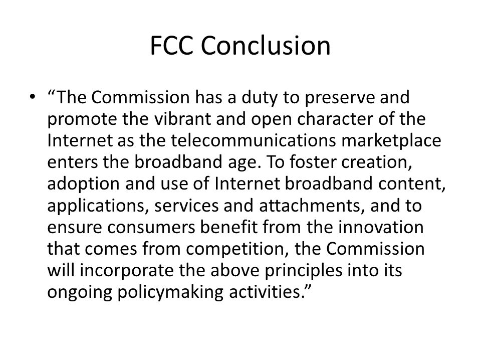 FCC Conclusion The Commission has a duty to preserve and promote the vibrant and open character of the Internet as the telecommunications marketplace enters the broadband age.