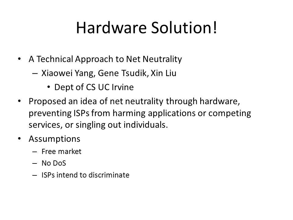 Hardware Solution! A Technical Approach to Net Neutrality – Xiaowei Yang, Gene Tsudik, Xin Liu Dept of CS UC Irvine Proposed an idea of net neutrality