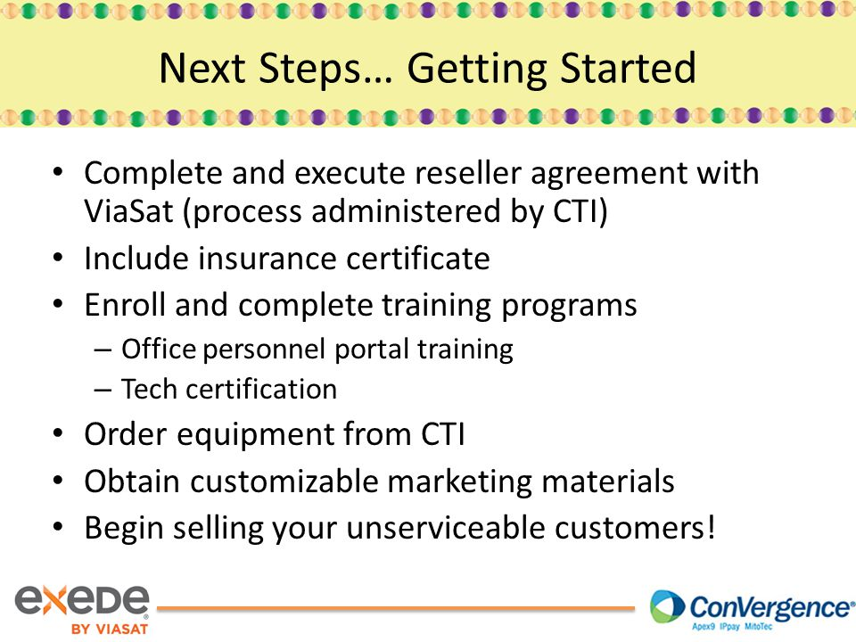 Complete and execute reseller agreement with ViaSat (process administered by CTI) Include insurance certificate Enroll and complete training programs – Office personnel portal training – Tech certification Order equipment from CTI Obtain customizable marketing materials Begin selling your unserviceable customers.