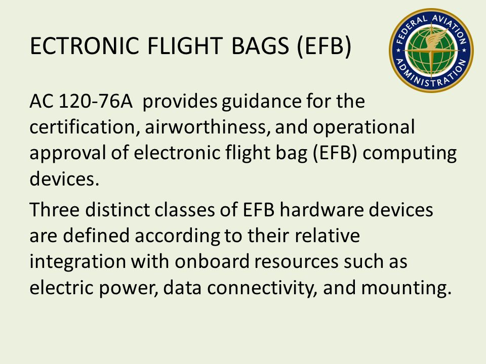 ECTRONIC FLIGHT BAGS (EFB) AC 120-76A provides guidance for the certification, airworthiness, and operational approval of electronic flight bag (EFB)