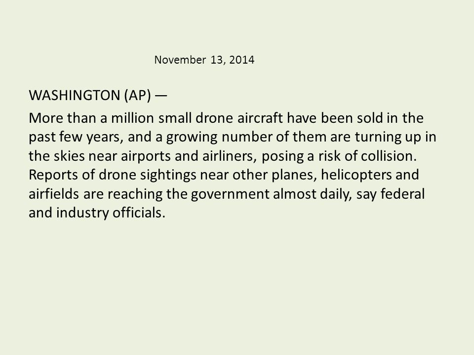 November 13, 2014 WASHINGTON (AP) — More than a million small drone aircraft have been sold in the past few years, and a growing number of them are turning up in the skies near airports and airliners, posing a risk of collision.