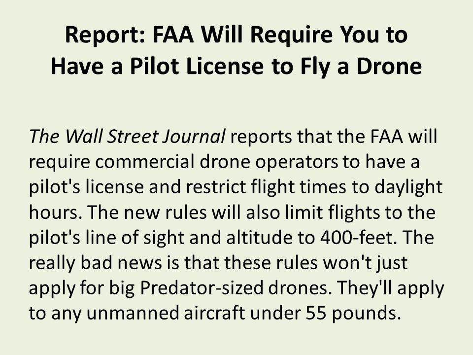 Report: FAA Will Require You to Have a Pilot License to Fly a Drone The Wall Street Journal reports that the FAA will require commercial drone operators to have a pilot s license and restrict flight times to daylight hours.