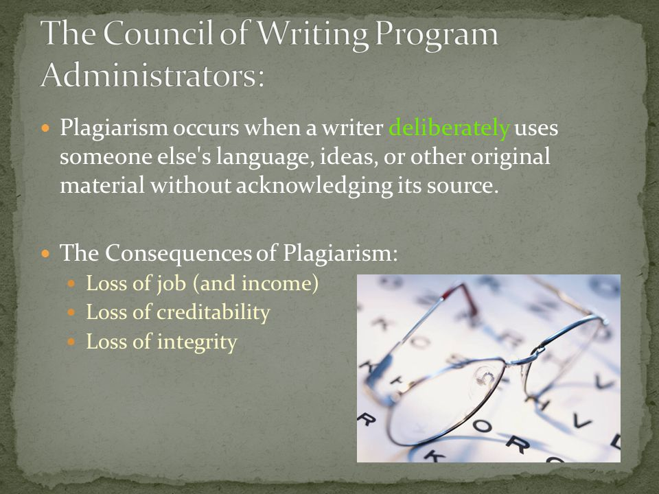 Plagiarism occurs when a writer deliberately uses someone else's language, ideas, or other original material without acknowledging its source. The Con