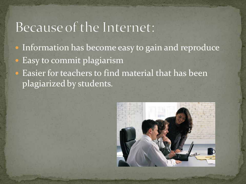 Information has become easy to gain and reproduce Easy to commit plagiarism Easier for teachers to find material that has been plagiarized by students