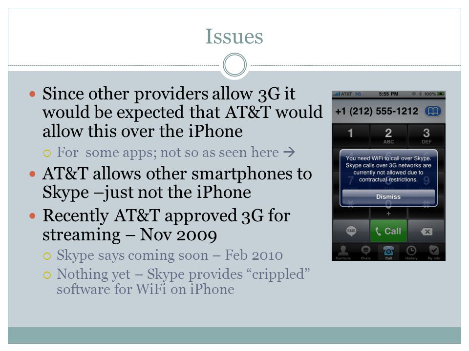 Issues Since other providers allow 3G it would be expected that AT&T would allow this over the iPhone  For some apps; not so as seen here  AT&T allows other smartphones to Skype –just not the iPhone Recently AT&T approved 3G for streaming – Nov 2009  Skype says coming soon – Feb 2010  Nothing yet – Skype provides crippled software for WiFi on iPhone
