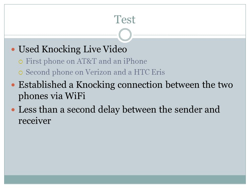 Test Used Knocking Live Video  First phone on AT&T and an iPhone  Second phone on Verizon and a HTC Eris Established a Knocking connection between the two phones via WiFi Less than a second delay between the sender and receiver