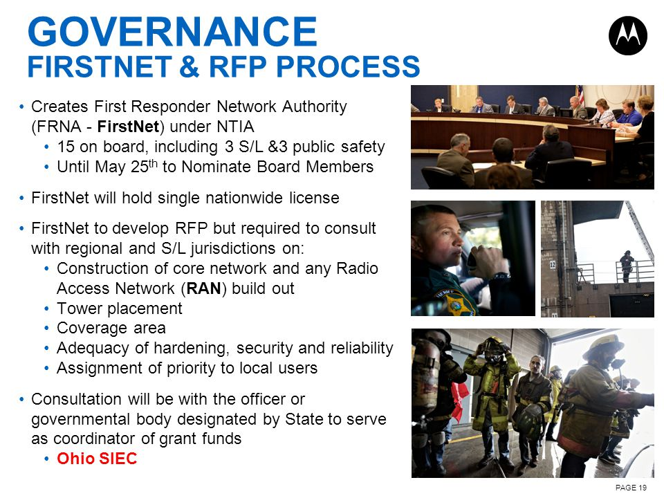 PAGE 19 GOVERNANCE FIRSTNET & RFP PROCESS Creates First Responder Network Authority (FRNA - FirstNet) under NTIA 15 on board, including 3 S/L &3 public safety Until May 25 th to Nominate Board Members FirstNet will hold single nationwide license FirstNet to develop RFP but required to consult with regional and S/L jurisdictions on: Construction of core network and any Radio Access Network (RAN) build out Tower placement Coverage area Adequacy of hardening, security and reliability Assignment of priority to local users Consultation will be with the officer or governmental body designated by State to serve as coordinator of grant funds Ohio SIEC