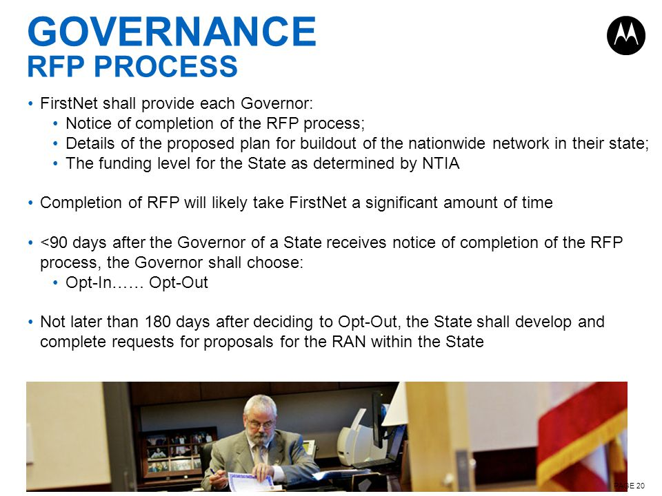 PAGE 20 GOVERNANCE RFP PROCESS FirstNet shall provide each Governor: Notice of completion of the RFP process; Details of the proposed plan for buildout of the nationwide network in their state; The funding level for the State as determined by NTIA Completion of RFP will likely take FirstNet a significant amount of time <90 days after the Governor of a State receives notice of completion of the RFP process, the Governor shall choose: Opt-In…… Opt-Out Not later than 180 days after deciding to Opt-Out, the State shall develop and complete requests for proposals for the RAN within the State