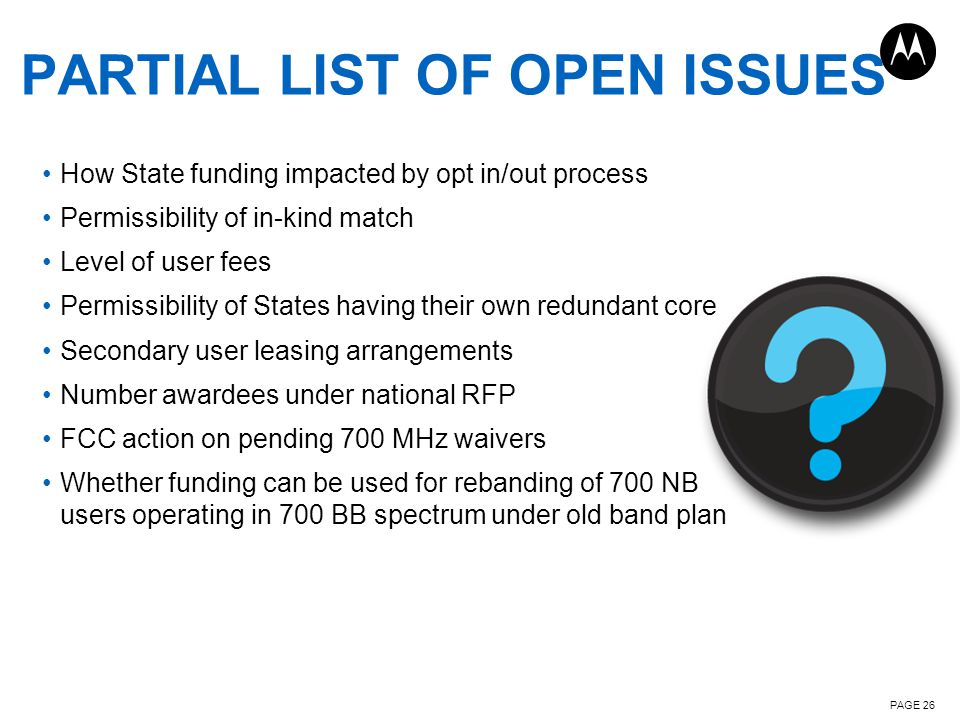 PAGE 26 PARTIAL LIST OF OPEN ISSUES How State funding impacted by opt in/out process Permissibility of in-kind match Level of user fees Permissibility of States having their own redundant core Secondary user leasing arrangements Number awardees under national RFP FCC action on pending 700 MHz waivers Whether funding can be used for rebanding of 700 NB users operating in 700 BB spectrum under old band plan