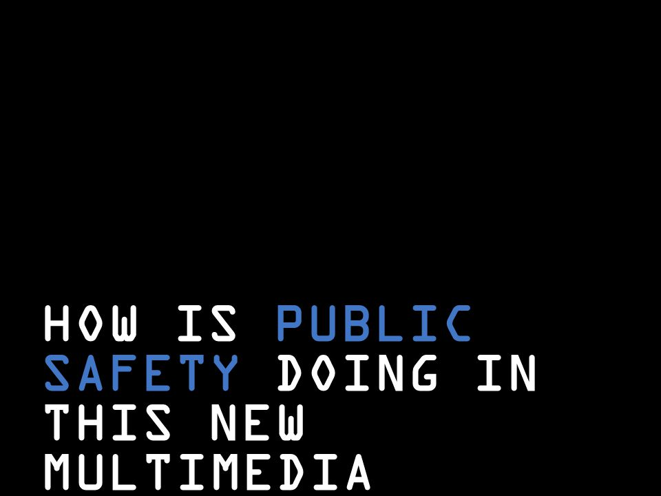 HOW IS PUBLIC SAFETY DOING IN THIS NEW MULTIMEDIA WORLD?